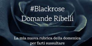 DOMANDE RIBELLI  #BLACKROSE